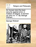 An Honest Mind the Best Security Against Error, in Matters of Religion a Sermon on John Vii 17 by George Wishart, George Wishart, 1170053521