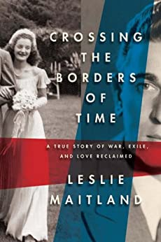 Crossing the Borders of Time: A True Story of War, Exile, and Love Reclaimed by [Maitland, Leslie]