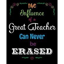The Influence of a Great Teacher Can Never Be Erased: Quote Notebook, Journal, Diary ~ Unique Inspirational Gift for Teacher Thank You, End of Year, Retirement, Graditude