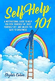 Self-help 101 : A Motivational Guide to Help You Pick Yourself up, Dust Yourself off, and Unlock the Gate to G