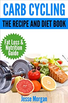 Carb Cycling: The Recipe and Diet Book: Fat Loss & Nutrition Guide by [Morgan, Jesse]