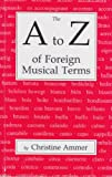 The A to Z of Foreign Musical Terms : From Adagio to Zierlich - A Dictionary for Performers and Students, Ammer, Christine, 0911318151