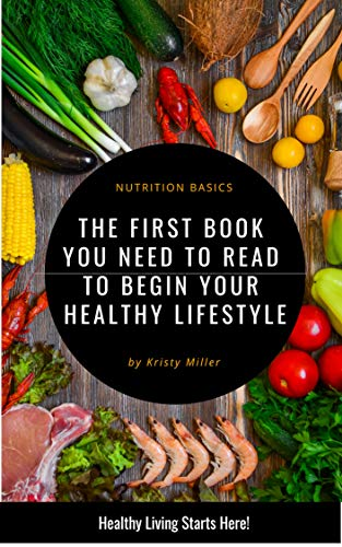 Basics of Nutrition: The First Book You Need To Read To Begin A Healthy Lifestyle
