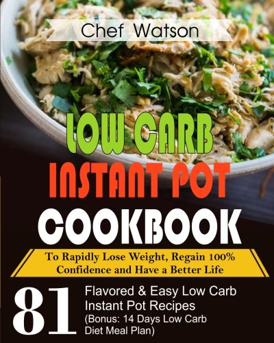 Low Carb Instant Pot Cookbook: To Rapidly Lose Weight, Regain 100% Confidence and Have a Better Life 81 Flavored& Easy Low Carb Instant Pot Recipes ... Diet Meal Plan) (Low Carb Cooking) (Volume 3)