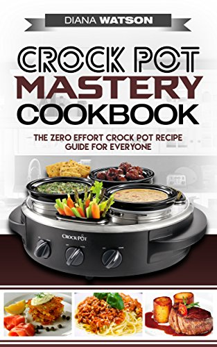 Crock Pot Mastery Cookbook: The Zero Effort Crock Pot Recipe Guide For Everyone (Crock Pot, Slow Cooker, Instant Pot, Crock Pot Cookbook) by Diana Watson