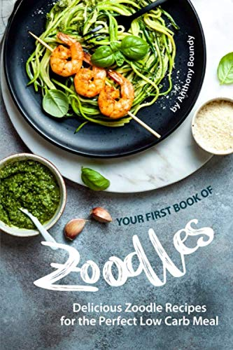 Your First Book of Zoodles: Delicious Zoodle Recipes for the Perfect Low Carb Meal