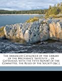 The Arranged Catalogue of the Library of the Mechanics' Institute of Gateshead, with the Fifth Report of the Committee, the Rules of the Society [, Gateshead Mechanics&apos Inst and Gateshead Mechanics' Inst, 1149649283