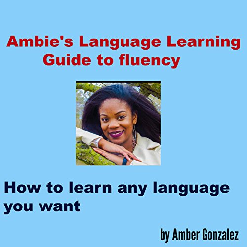Ambie's Language Learning to Fluency: How to Learn Any Language You Want - Amber Gonzalez - Unabridged