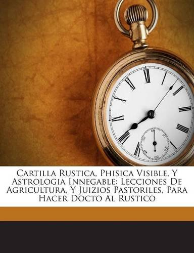 Download Cartilla Rustica, Phisica Visible, Y Astrologia Innegable: Lecciones De Agricultura, Y Juizios Pastoriles, Para Hacer Docto Al Rustico (Spanish Edition) pdf epub