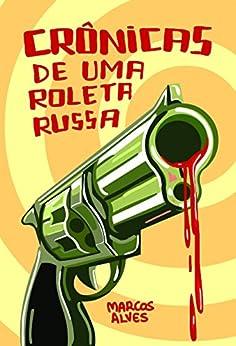 Crônicas de uma Roleta Russa por [Alves, Marcos]