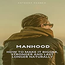 Manhood: How to Make IT Bigger, Stronger and Last Longer Naturally Audiobook by Anthony Ekanem Narrated by Cassius Mishima