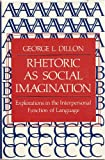 Rhetoric As Social Imagination : Explorations in the Interpersonal Function of Language, Dillon, George L., 0253350115