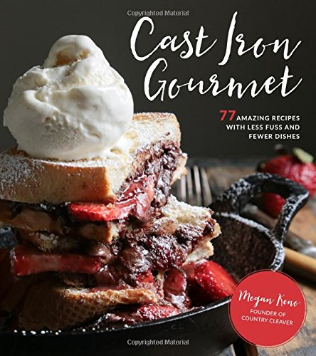 Cast Iron Gourmet: 77 Amazing Recipes with Less Fuss and Fewer Dishes by Megan Keno