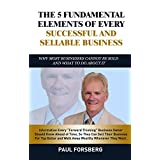 The 5 Fundamental Elements Of Every Successful and Sellable Business: Why Most Businesses Cannot Be Sold And What To Do About It