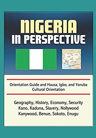 Nigeria in Perspective - Orientation Guide and Hausa, Igbo, and Yoruba Cultural Orientation: Geography, History, Economy, Security, Kano, Kaduna, Slavery, Nollywood, Kanywood, Benue, Sokoto, (Cultural Defense)