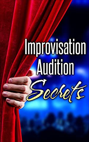 Improvisation Audition Secrets for Actors: Learn 4 Lost Principles from Master Improvisers to Book More Jobs (Audition Monologues, Confidence, Acting Books, Acting Career, Acting (Comedy Improvisation)