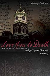 Love You to Death: Season 3: The Unofficial Companion to the Vampire Diaries