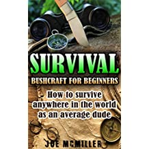 Survival: Bushcraft for Beginners: How To Survive Anywhere In The World As An Average Dude (Bushcraft, Survival, Prepping, Prepper, wilderness, camping, Survival Guide Book 1)