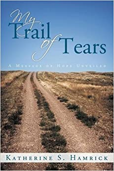 My Trail of Tears: A Message of Hope Unveiled by Katherine S. Hamrick (2015-12-03)