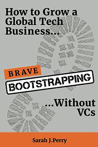 Brave Bootstrapping  How To Grow A Global Tech  Business Without Vcs