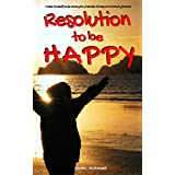 Resolution to be Happy - Banish Stress & Anxiety Forever: 30 Proactive Self Help Actions to Improve your Health, Relationships & Business (Life Guide Book 1)