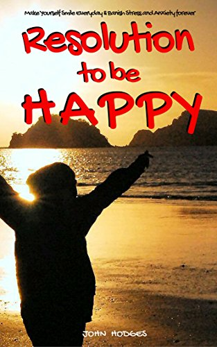 Book: Resolution to Be Happy - Make Yourself Smile Everyday & Banish Stress & Anxiety Forever by John Hodges