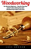Making Kitchen Cabinets Woodworking: For Absolute Beginners - Step-By-Step User Guide To Start Making Your Own Woodworking Projects And Plans (Modern Furniture, Modern Kitchen Cabinets)