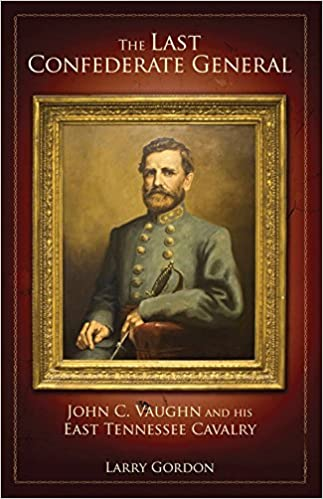 The Last Confederate General: John C  Vaughn and His East Tennessee