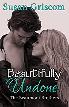 Beautifully Undone (The Beaumont Brothers Book 3) by [Griscom, Susan]