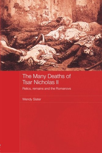 The Many Deaths of Tsar Nicholas II: Relics, Remains and the Romanovs (Routledge Studies in the History of Russia and Eastern Europe)