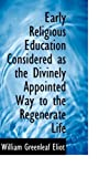 Early Religious Education Considered As the Divinely Appointed Way to the Regenerate Life, William Greenleaf Eliot, 0554778122