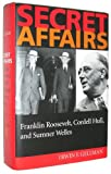 Secret Affairs: Franklin Roosevelt, Cordell Hull, and Sumner Welles