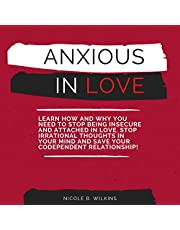 Anxious in Love: Learn How and Why You Need to Stop Being Insecure and Attached in Love. Stop Irrational Thoughts in Your Mind and Save Your Codependent Relationship!