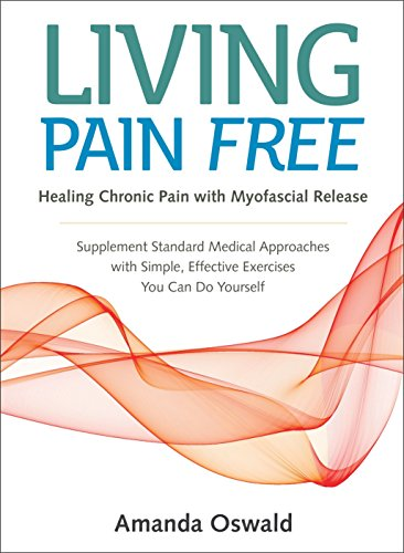 Living Pain Free: Healing Chronic Pain with Myofascial Release--Supplement Standard Medical Approaches with Simple, Effective Exercises You Can Do Yourself by North Atlantic Books
