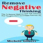 Remove Negative Thinking: How to Remove Negative Self Talk, Emotions and Thoughts and Live a Happy Positive Life | Michele Gilbert