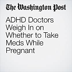 ADHD Doctors Weigh In on Whether to Take Meds While Pregnant