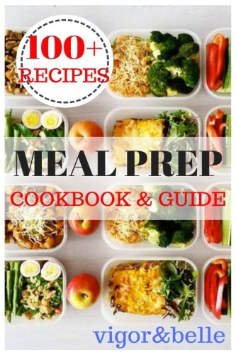 Meal Prep: Cookbook & Guide: Over 100 Quick and Easy Recipes for Batch Cooking & Plan Ahead Meals (Weight Loss, Meal Prep, Meal Plan, Healthy Recipes)