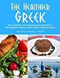 THE HEALTHIER GREEK--WHERE IT ALL BEGAN!: TAKE CONTROL OF YOUR INSULIN RESISTANCE OR DIABETES WHILE EATING GREAT TASTING FOOD!