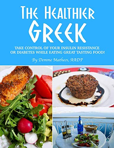 THE HEALTHIER GREEK--WHERE IT ALL BEGAN!: TAKE CONTROL OF YOUR INSULIN RESISTANCE OR DIABETES WHILE EATING GREAT TASTING FOOD! by Demme Matheos AADP