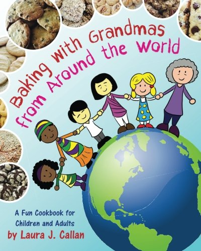 Baking with Grandmas from Around the World: A Fun Cookbook for Children and Adults by Laura J. Callan