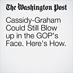 Cassidy-Graham Could Still Blow up in the GOP's Face. Here's How. | Greg Sargent