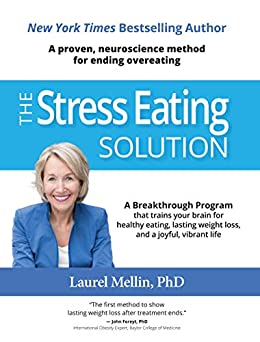 A Proven, Neuroscience Method for Ending Overeating! The Stress Eating Solution by Laurel Mellin PhD