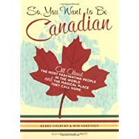So, You Want to Be Canadian: All About the Most Fascinating People in the World and the Magical Place They Call Home