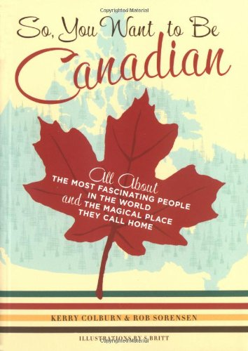 So, You Want to Be Canadian: All About the Most Fascinating People in the World and the Magical Place They Call Home Canadian Place