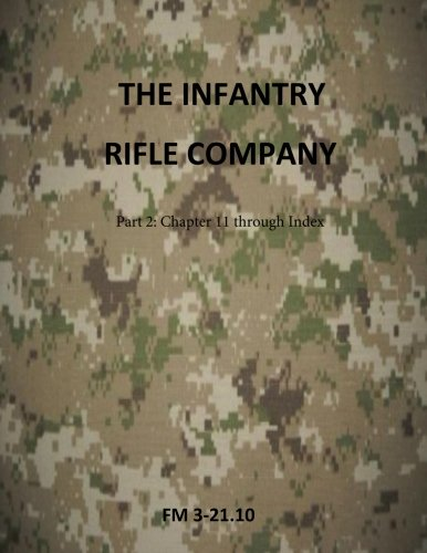 The Infantry Rifle Company Part 2 : FM 3-21.10 Chapters 11 thru Index (Army Field Manuals) (Fm 3 21-10 The Infantry Rifle Company)