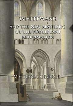 Whitewash and the New Aesthetic of the Protestant Reformation