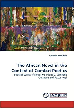 Book The African Novel in the Context of Combat Poetics: Selected Works of Ngugi wa Thiong'O, Sembene Ousmane and Festus Iyayi by Ayodele Bamidele (2011-04-08)