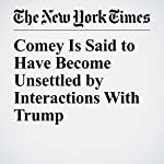 Comey Is Said to Have Become Unsettled by Interactions With Trump | Michael S. Schmidt