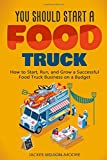 You Should Start a FOOD TRUCK: How to Start, Run, and Grow a Successful Food Truck Business