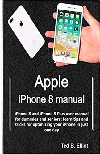 Apple iPhone 8 manual: iPhone 8 and iPhone 8 Plus user manual for dummies and seniors: learn tips and tricks for optimizing your iPhone in just one day: Amazon.es: Elliot, Ted B.: